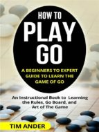 how to play go: a beginners to expert guide to learn the game of go (ebook) 9788827537022