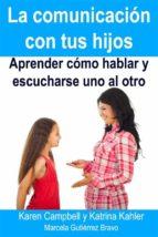 la comunicación con tus hijos aprender cómo hablar y escucharse uno al otro (ebook)-karen campbell-katrina kahler-marcela gutierrez bravo-9781633398832