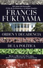 orden y decadencia de la politica: desde la revolucion industrial a la globalizacion de la democracia-francis fukuyama-9788423424832