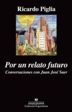 por un relato futuro: conversaciones con juan jose saer-ricardo piglia-9788433963932