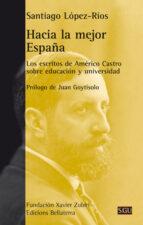 hacia la mejor españa: los escritos de americo castro sobre educacion y universidad santiago lopez rio 9788472907232