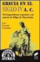 grecia en el siglo iv a.c.: del imperialismo espartano a la muert e de filipo de macedonia-jose pascual gonzalez-9788477385332
