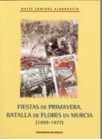 fiestas de primavera: batalla de flores en murcia (1899-1977)-maite sanchez albarracin-9788483713532