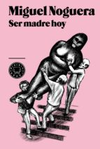ser madre hoy-miguel noguera-9788494001932