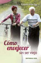 como envejecer sin ser viejo: añadir años a la vida y vida a los años ezequiel ander egg 9788498425932