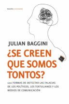 ¿se creen que somos tontos?: 100 formas de detectar las falacias de los politicos, los tertulianos y los medios de comunicacion julian baggini 9788449323942