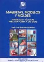 maquetas, modelos y moldes: materiales y tecnicas para dar forma a las ideas jose luis navarro lizandra 9788480213042
