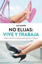 no elijas: vive y trabaja (ed. actualizada): como conciliar el mundo personal con el laboral luis muiño 9788490627242