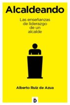 alcaldeando: las enseñanzas de liderazgo de un alcande-alberto ruiz de azua-9788494295942