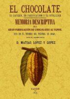 el chocolate. su origen, su fabricacion y su utilidad: memoria de scriptiva de la primera fabrica de chocolate del escorial (ed. facsimil)-matias lopez y lopez-9788497618342