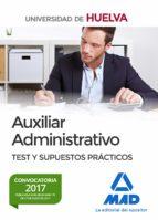 AUXILIAR ADMINISTRATIVO DE LA UNIVERSIDAD DE HUELVA. TEST Y SUPUESTOS PRACTICOS