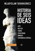 historia de seis ideas: arte, belleza, forma, creatividad, mimesis, experiencia estetica (2ª ed.)-wladyslaw tatarkiewicz-9788430965052