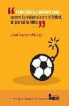 periodistas deportivos: contra la violencia en el futbol, al pie de la letra jose barrero muñoz 9788470742552