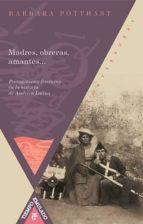 madres, obreras, amantes: protagonismo femenino en la historia de america latina barbara potthast 9788484895152
