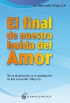 el final de nuestra huida del amor: desde la disociacion a la aceptacion de un curso de milagros-kenneth wapnick-9788494738852