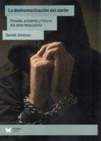 la deshumanizacion del varon: pasado, presente y futuro del sexo masculino daniel jimenez 9788494871252