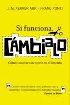 si funciona, cambialo: como innovar sin morir en el intento : un libro muy util sobre como podemos usar y desarrollar la creatividad como habilidad practica-franc ponti-j. m. ferrer arpi-9788498750652