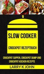 slow cooker: crockpot rezeptbuch: crockpot suppen, crockpot dump und crockpot kochen rezepte (ebook) 9781507189962