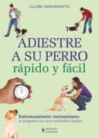 El libro de Adiestre a su perro rapido y facil autor CLAIRE ARROWSMITH TXT!
