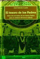 el tesoro de los padres: seleccion de textos de los santos padres para el cristiano del tercer milenio-jose antonio loarte-9788432132162