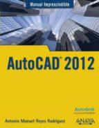 autocad 2012 (manual imprescindible) antonio manuel reyes rodriguez 9788441529762