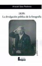 1839: la divulgacion publica de la fotografia-araceli saez pedrero-9788470746062