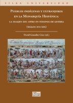 pueblos indigenas y extranjeros en la monarquia hispanica: la ima gen del otro en tiempos de guerra (s. xvi xix) 9788477374862