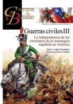 guerra civiles iii: la independencia de los virreinatos de la monarquia española en america (guerreros y batallas nº 130) jose a. lopez fernandez 9788494891762