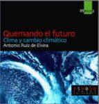 quemando el futuro: clima y cambio climatico antonio ruiz de elvira prieto 9788495599162