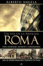 un dia en la antigua roma: vida cotidiana, secretos y curiosidade s alberto angela 9788497349062