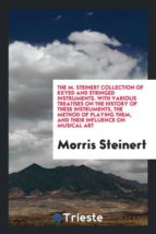 El libro de The m. steinert collection of keyed and stringed instruments. with various treatises on the history of these instruments, the method of playing them, and their influence on musical art autor MORRIS STEINERT EPUB!
