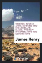 El libro de The eneis, books i. and ii. rendered into english blank iambic, with new interpretations and illustrations autor JAMES HENRY TXT!