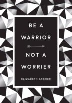 be a warrior, not a worrier (ebook)-elizabeth archer-9781786858672