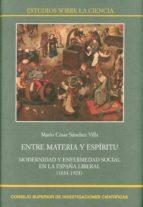 entre materia y espíritu: modernidad y enfermedad social en la es paña liberal (1833-1923)-mario cesar sánchez villa-9788400102272