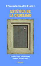 estetica de la crueldad: enmarcados artisticos en tiempo desquiciado fernando castro florez 9788417425272
