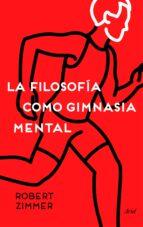 la filosofia como gimnasia mental: preguntas, argumentos y juegos para pensar robert zimmer 9788434423572
