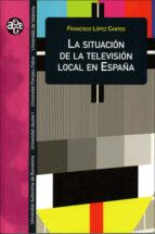 la situacion de la television local en españa-francisco lopez cantos-9788437060972