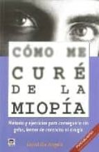 como me cure de la miopia: metodo y ejercicios para conseguirlo s in gafas, lentes de contacto ni cirugia-david de angelis-9788479027872