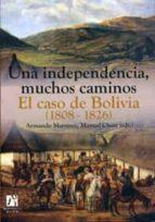 una independencia, muchos caminos. el caso de bolivia (1808-1826)-armando martinez-9788480216272