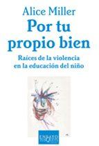 por tu propio bien: raices de la violencia en la educacion del ni ño-alice miller-9788483105672
