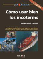 como usar bien los incoterms: la respuesta a todos los interrogan tes que surgen en el uso de las normas del comercio internacional (2ª ed.)-remigi palmes combalia-9788486684372