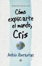 cómo explicarte el mundo, cris (ebook)-andres aberasturi-9788490607572