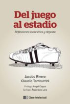 del juego al estadio: reflexiones sobre etica y deporte-jacobo rivero-claudio tamburrini-9788494074172