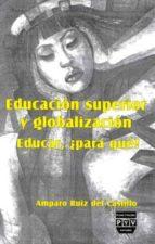educacion superior y globalizacion  educar, ¿para que? amparo ruiz del castillo 9789688569672