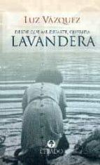 El libro de Desde que me dejaste, querida lavandera autor LUZ VAZQUEZ PDF!