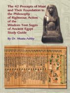 El libro de The forty two precepts of maat, the philosophy of righteous action and the ancient egyptian wisdom texts autor MUATA ASHBY TXT!