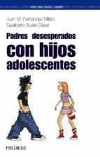 padres desesperados...con hijos adolescentes (2ªed)-gualberto buela-casal-juan m. fernandez millan-9788436820782