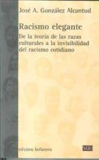 racismo elegante: de la teoria de las razas culturales a la invis ibilidad del racismo cotidiano jose antonio gonzalez alcantud 9788472905382