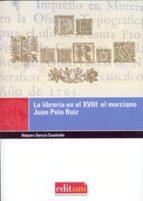 El libro de La libreria en el xviii: el murciano juan polo ruiz autor AMPARO GARCIA CUADRADO DOC!