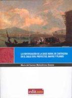 la fortificacion de la base naval de cartagena en el siglo xviii: proyectos, mapas y planos (+c.d)-mª del carmen melendreras gimeno-9788483718582